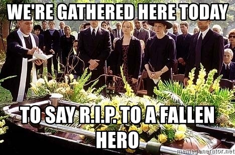 funeral1 - We're gathered here today to say R.I.P. to a fallen hero