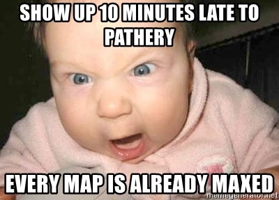Angry baby - Show up 10 minutes late to pathery Every map is already maxed