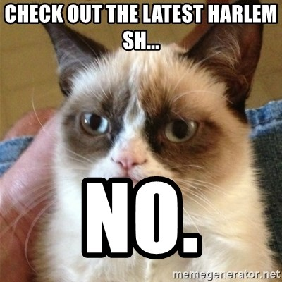 Grumpy Cat  - check out the latest harlem sh... no.