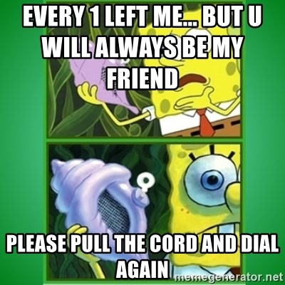 All Hail The Magic Conch - every 1 left me... but u will always be my friend                     please pull the cord and dial again