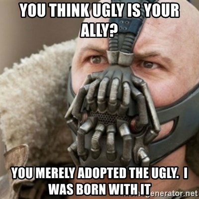Bane - You think ugly is your ally? You merely adopted the ugly.  I was born with it