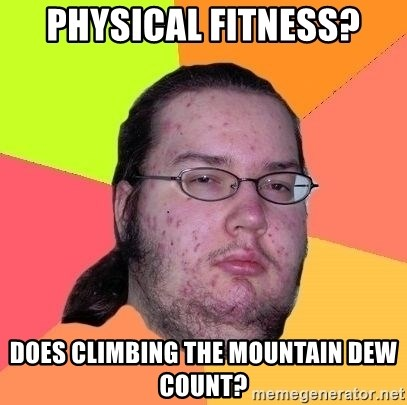 Gordo Nerd - Physical Fitness? does climbing the mountain dew count?