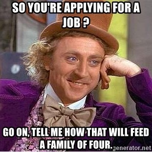 Willy Wonka - so you're applying for a job ? go on, tell me how that will feed a family of four.