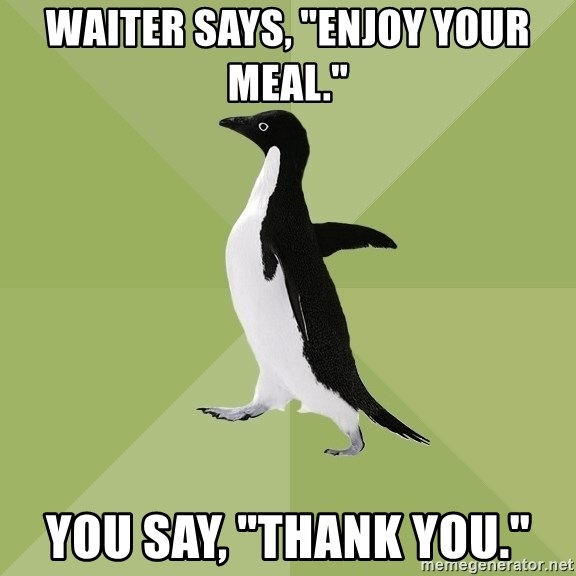 "Socially Average Penguin - Waiter says, ""Enjoy your meal."" You say, ""Thank You."""