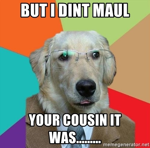 Business Dog - bUT I DINT maul your COUSIN it was.........