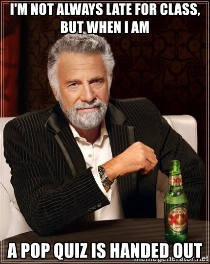 The Most Interesting Man In The World - i'm not always late for class, but when i am a pop quiz is handed out