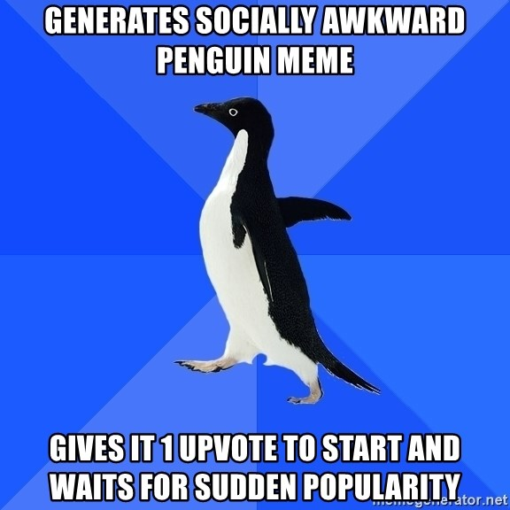 Socially Awkward Penguin - generates socially awkward penguin meme gives it 1 upvote to start and waits for sudden popularity