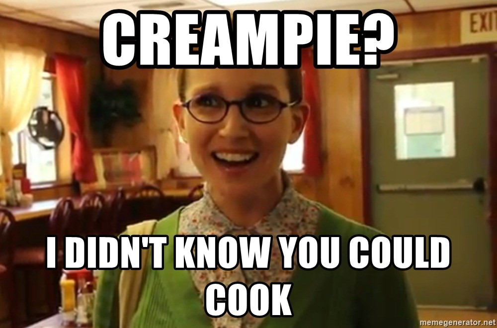 Sexually Oblivious Female - CREAMPIE? I DIDN'T KNOW YOU COULD COOK