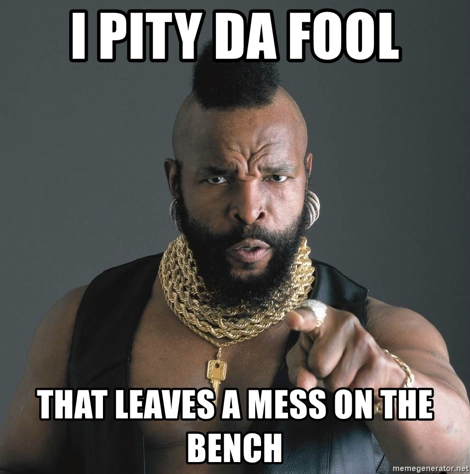 Mr T Fool - i pity da fool that leaves a mess on the bench