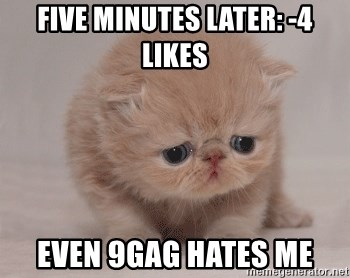 Super Sad Cat - five minutes later: -4 likes even 9gag hates me