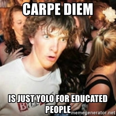 sudden realization guy - carpe diem is just yolo for educated people