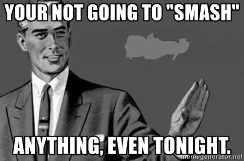 "Correction Man  - YOUR NOT GOING TO ""SMASH""  ANYTHING, EVEN TONIGHT."