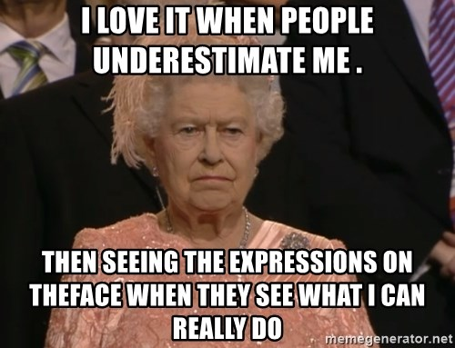 Angry Elizabeth Queen - I love it When people underestimate me . Then seeIng the expressions On theface when they see what I can Really Do