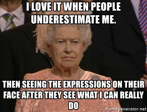 Angry Elizabeth Queen - I love it when people underestimate me. Then Seeing The Expressions On Their Face After They See WhAt I Can Really Do