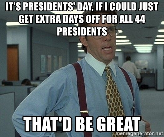 Office Space That Would Be Great - it's presidents' day, if i could just get extra days off for all 44 presidents that'd be great
