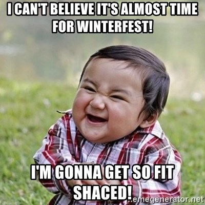 Niño Malvado - Evil Toddler - I can't believe it's almost time for winterfest! I'm gonna get so fit shaced!