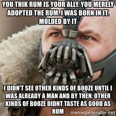 Bane - YOU THIK RUM IS YOUR ALLY. YOU MERELY ADOPTED THE RUM. I WAS BORN IN IT. MOLDED BY IT I DIDN'T SEE other kinds of booze until i was already a man and by then, other kinds of booze didnt taste as good as rum