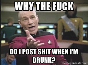 Captain Picard - Why the Fuck Do I post shit when i'm drunk?