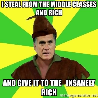 RomneyHood - I STEAL FROM THE MIDDLE CLASSES AND RICH AND GIVE IT TO THE   INSANELY RICH