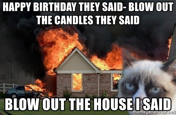 grumpy cat 8 - Happy Birthday they saiD- blow out the candles They said Blow out the house i said