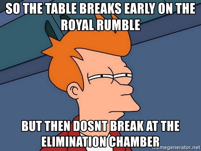 Futurama Fry - so the table breaks early on the royal rumble but then dosnt break at the elimination chamber