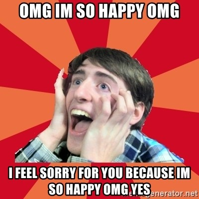 Super Excited - OMG IM SO HAPPY OMG I FEEL SORRY FOR YOU BECAUSE IM SO HAPPY OMG YES
