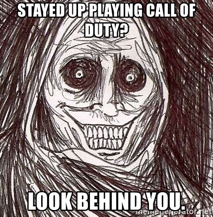 Shadowlurker - stayed up playing call of duty? look behind you.