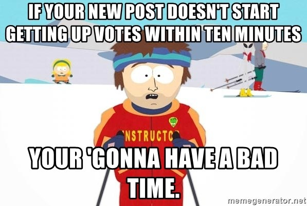 You're gonna have a bad time - If your new post doesn't start getting UP VOTES within ten minutes Your 'gonna have a bad time.