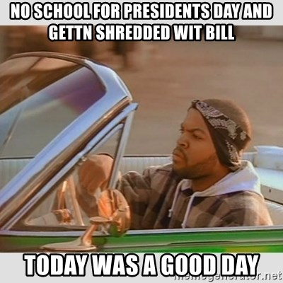 Ice Cube Good Day - no school for presidents day and gettn shredded wit bill today was a good day
