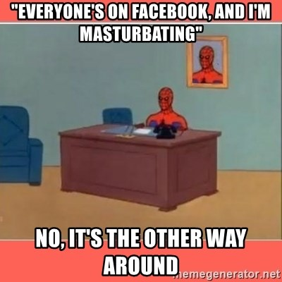 "Masturbating Spider-Man - ""EVERYONE'S ON FACEBOOK, AND I'M MASTURBATING"" NO, IT'S THE OTHER WAY AROUND"