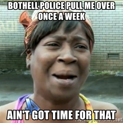 Ain't Nobody got time fo that - Bothell police pull me over once a week  Ain't got time for that