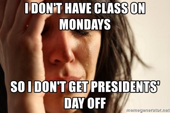 First World Problems - i don't have class on mondays so i don't get presidents' day off