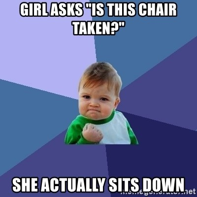 """Success Kid - girl asks """"is this chair taken?"""" she actually sits down"""