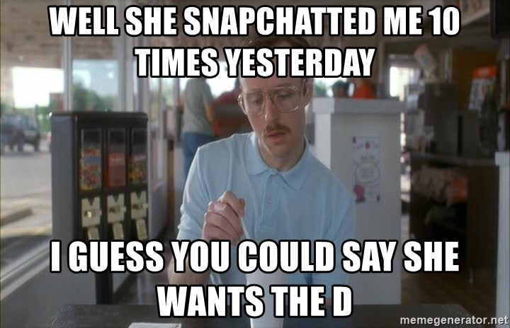 so i guess you could say things are getting pretty serious - well she snapchatted me 10 times yesterday I guess you could say she wants the d