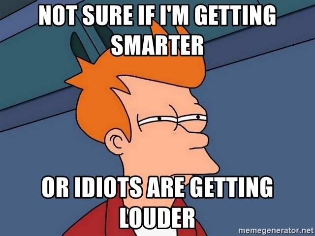 Futurama Fry - Not sure if i'm getting smarter Or idiots are getting louder