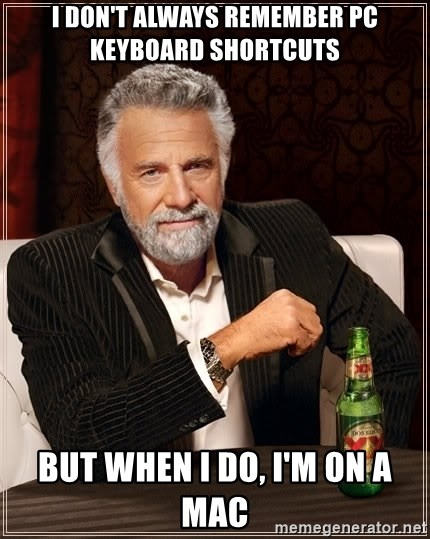 The Most Interesting Man In The World - i don't always remember pc keyboard shortcuts but when I do, i'm on a mac