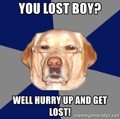 Racist Dawg - you lost boy? well hurry up and get lost!
