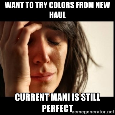 First World Problems - Want to try colors from new haul Current Mani is still perfect