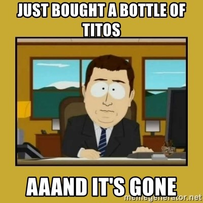 aaand its gone - just bought a bottle of titos aaand it's gone