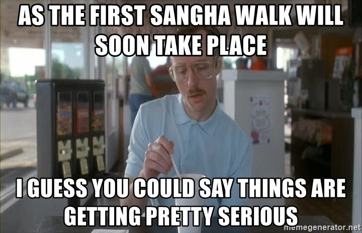 so i guess you could say things are getting pretty serious - as the first sangha walk will SOON take place  i guess you could say things are getting pretty serious