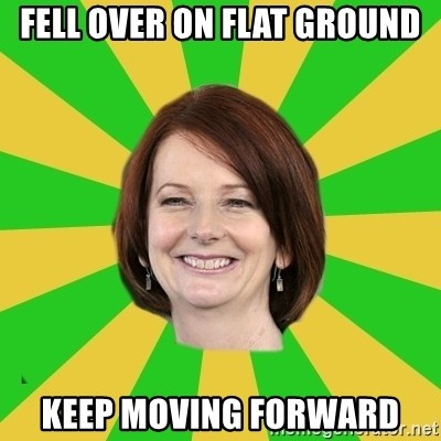 Julia Gillard - FELL OVER ON FLAT GROUND KEEP MOVING FORWARD