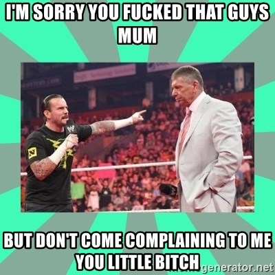 CM Punk Apologize! - I'M SORRY YOU FUCKED THAT GUYS MUM BUT DON'T COME COMPLAINING TO ME YOU LITTLE BITCH