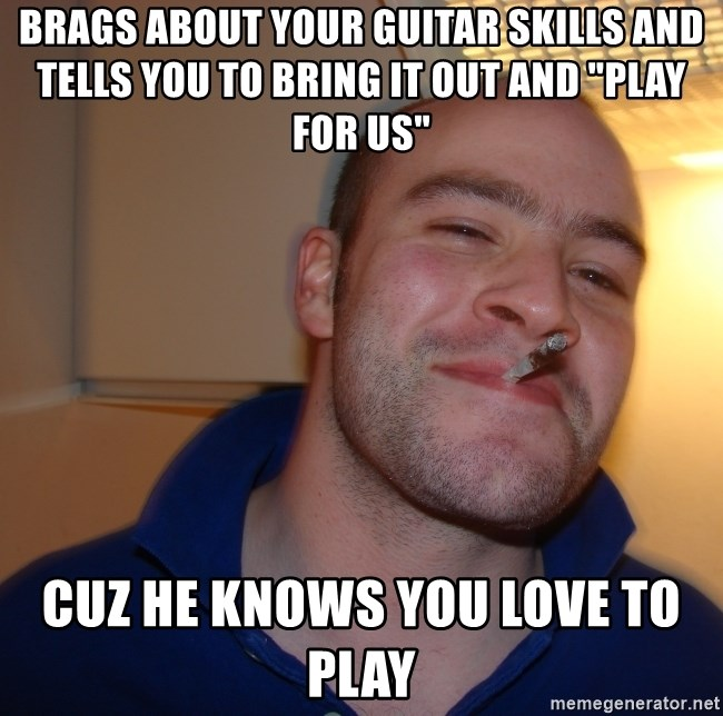 """Good Guy Greg - brags about your guitar skills and tells you to bring it out and """"play for us"""" cuz he knows you love to play"""