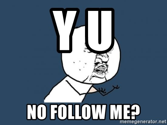 Y U no listen? - Y U  NO FOLLOW ME?