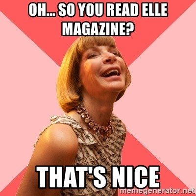 Amused Anna Wintour - Oh... So you read elle magazine? that's nice