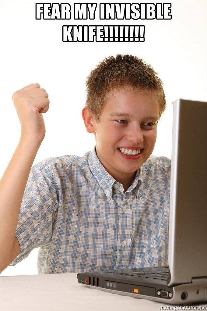 First Day on the internet kid - fear my invisible knife!!!!!!!!