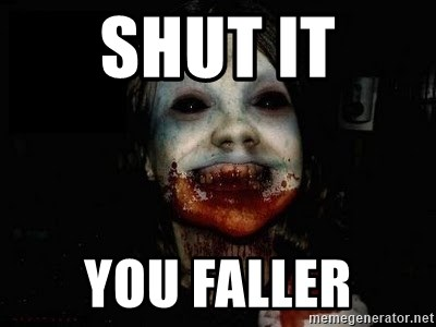 scary meme - Shut it you faller