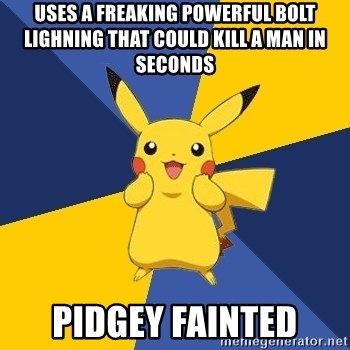 Pokemon Logic  - uses a freaking powerful bolt lighning that could kill a man in seconds pidgey fainted