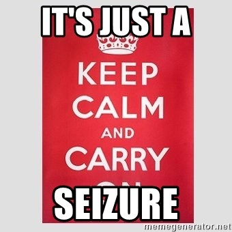 Keep Calm - IT'S JUST A  SEIZURE