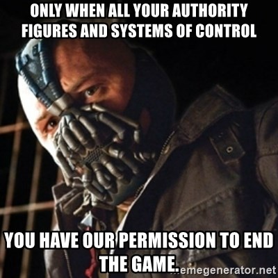 Only then you have my permission to die - ONLY WHEN ALL YOUR AUTHORITY FIGURES AND SYSTEMS OF CONTROL YOU HAVE OUR PERMISSION TO END THE GAME.
